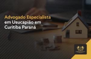 Advogado Especialista em Usucapião em Curitiba Paraná