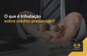 O que é tributação sobre crédito presumido?